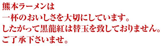 熊本ラーメン黒龍紅は一杯のおいしさを大切にしています。したがって黒龍紅は替玉を致しておりません。予めご了承下さいませ。